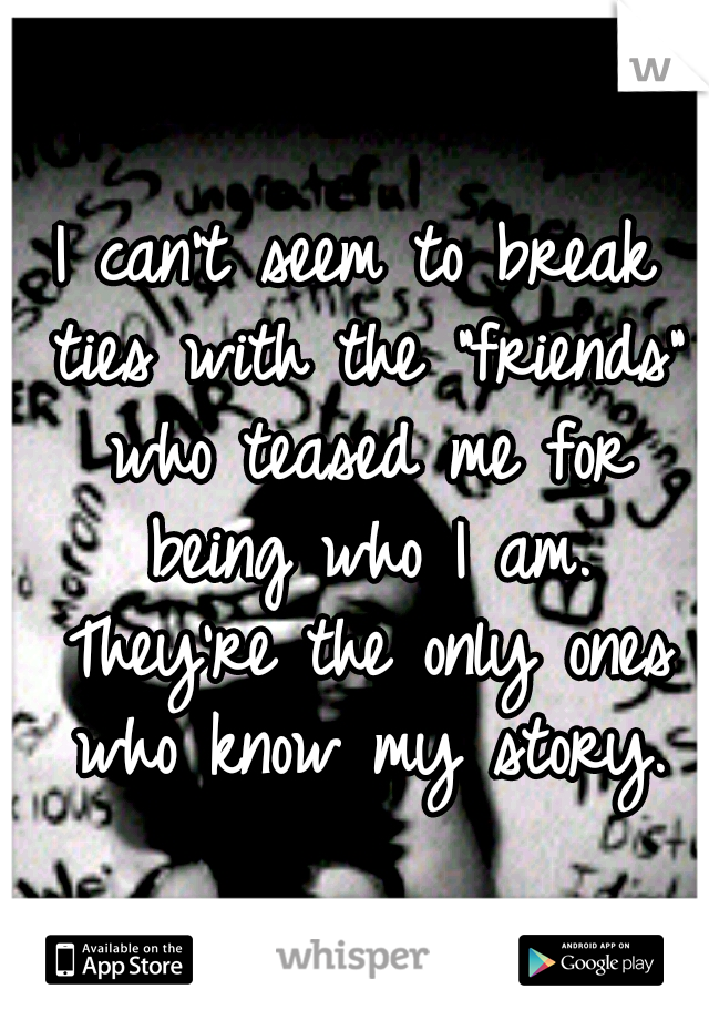 """I can't seem to break ties with the """"friends"""" who teased me for being who I am. They're the only ones who know my story."""