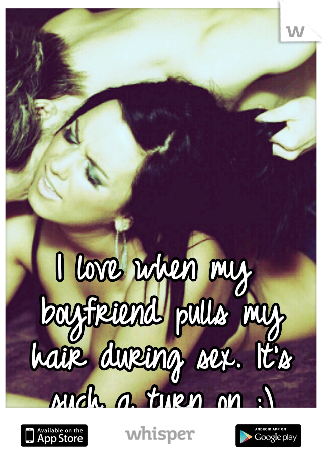 I love when my boyfriend pulls my hair during sex. It's such a turn on ;)
