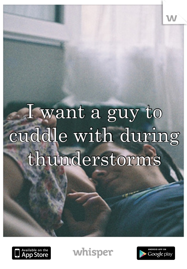 I want a guy to cuddle with during thunderstorms