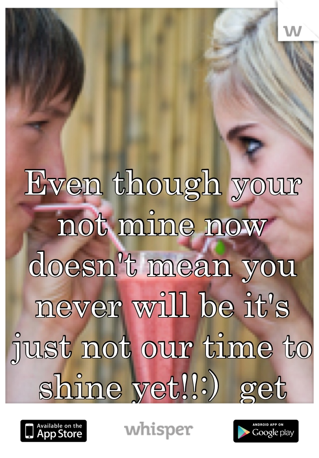Even though your not mine now doesn't mean you never will be it's just not our time to shine yet!!:)  get ready!:)