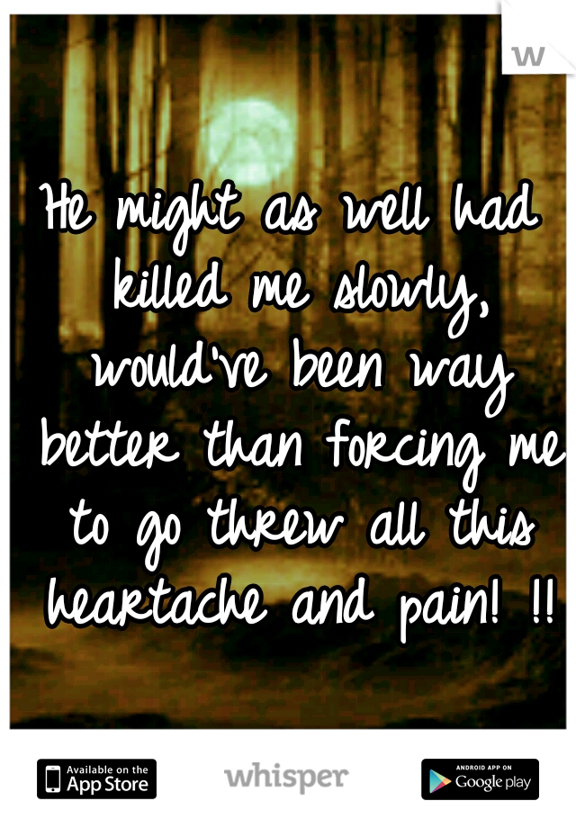 He might as well had killed me slowly, would've been way better than forcing me to go threw all this heartache and pain! !!