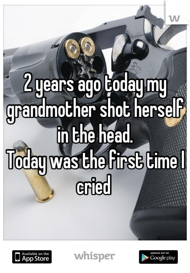 2 years ago today my grandmother shot herself in the head.  Today was the first time I cried