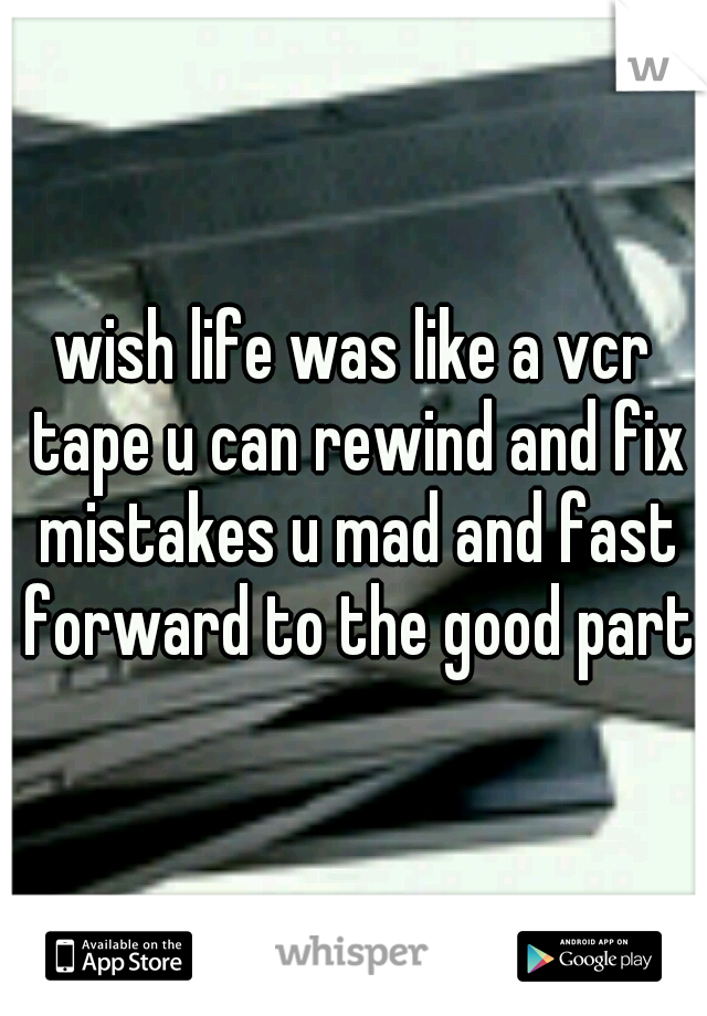 wish life was like a vcr tape u can rewind and fix mistakes u mad and fast forward to the good parts