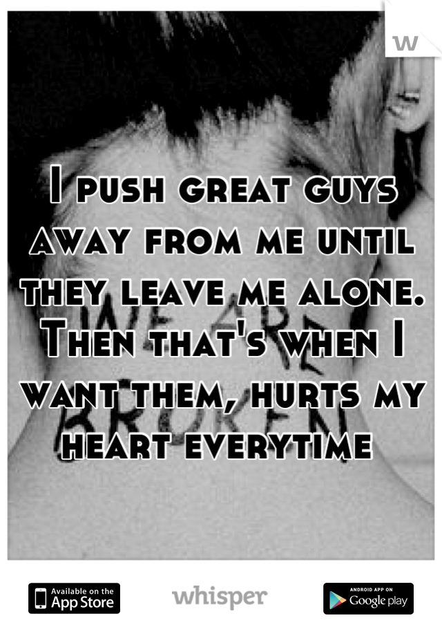 I push great guys away from me until they leave me alone. Then that's when I want them, hurts my heart everytime