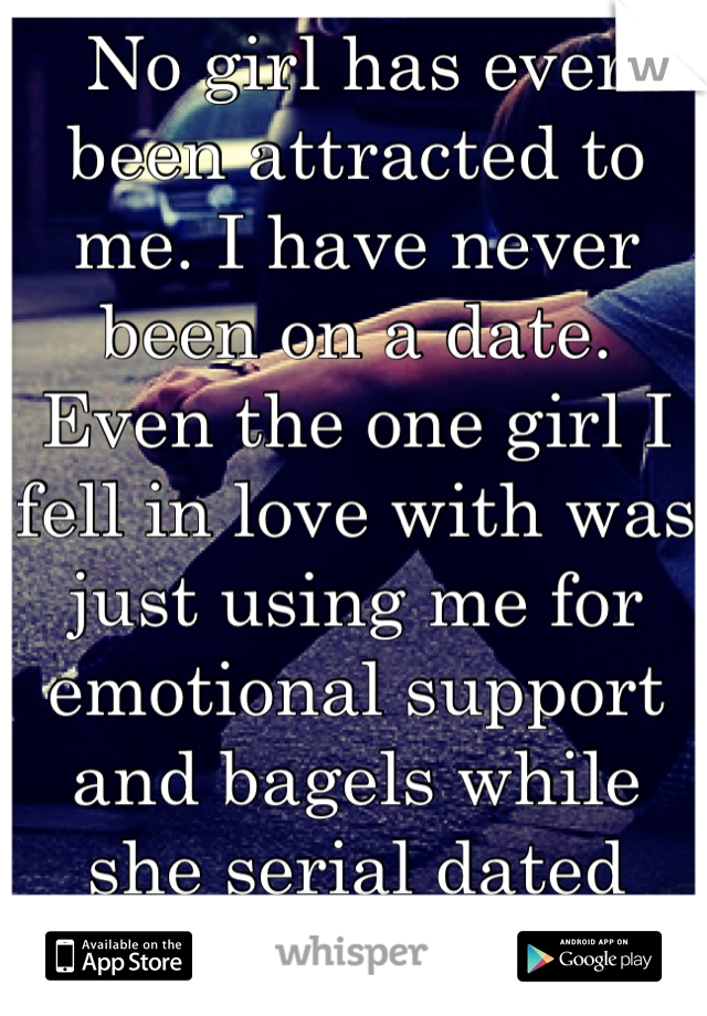 No girl has ever been attracted to me. I have never been on a date. Even the one girl I fell in love with was just using me for emotional support and bagels while she serial dated horrible guys. Why???