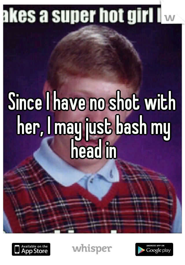 Since I have no shot with her, I may just bash my head in