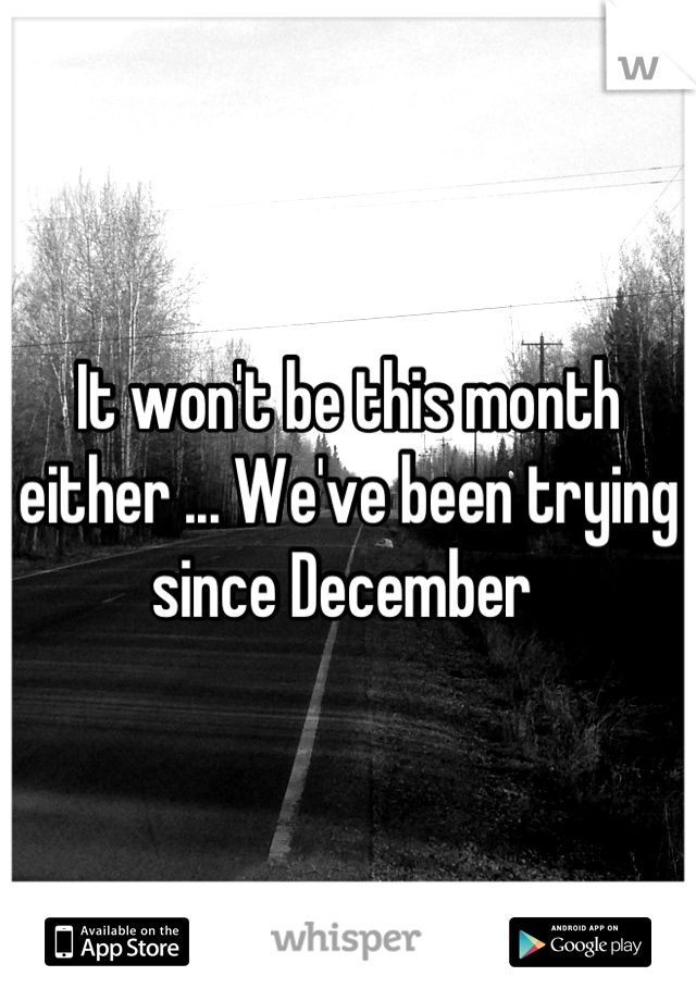 It won't be this month either ... We've been trying since December