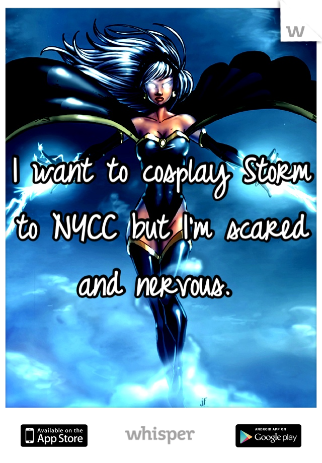 I want to cosplay Storm to NYCC but I'm scared and nervous.