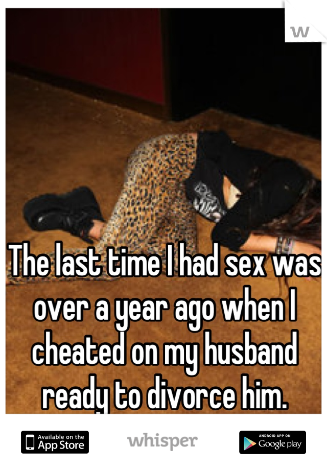 The last time I had sex was over a year ago when I cheated on my husband ready to divorce him. We're still married.