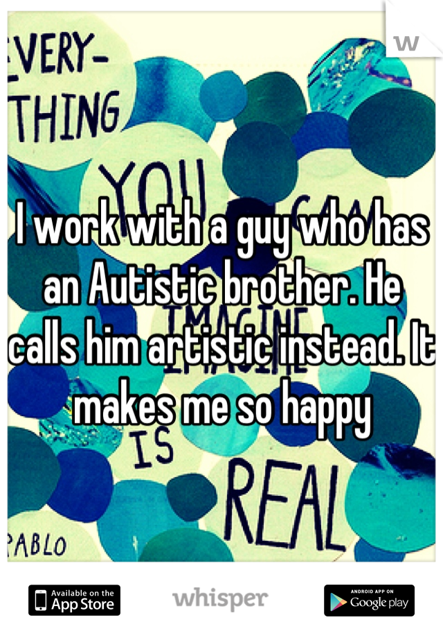 I work with a guy who has an Autistic brother. He calls him artistic instead. It makes me so happy