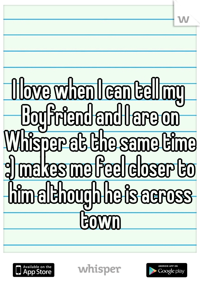 I love when I can tell my Boyfriend and I are on Whisper at the same time :) makes me feel closer to him although he is across town