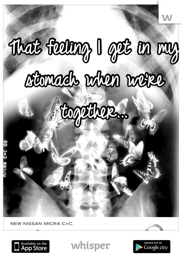 That feeling I get in my stomach when we're together...