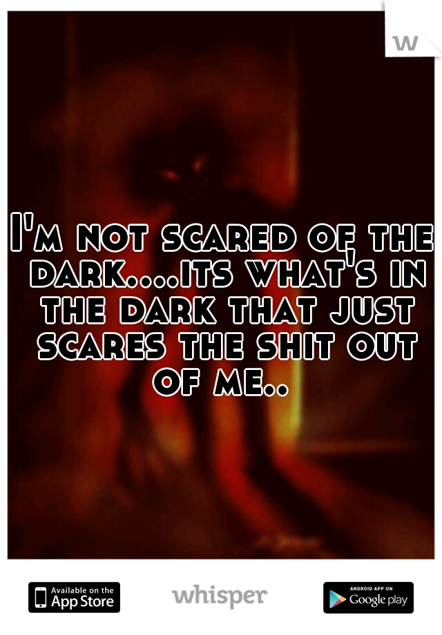 I'm not scared of the dark....its what's in the dark that just scares the shit out of me..