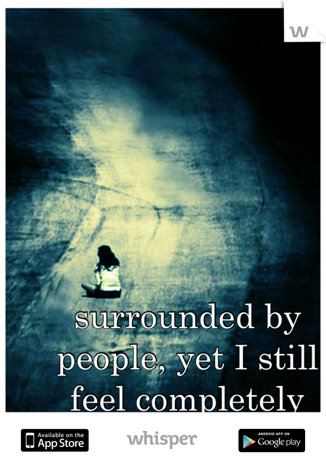 surrounded by people, yet I still feel completely alone