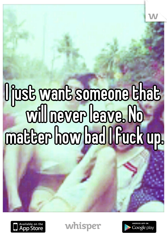 I just want someone that will never leave. No matter how bad I fuck up.