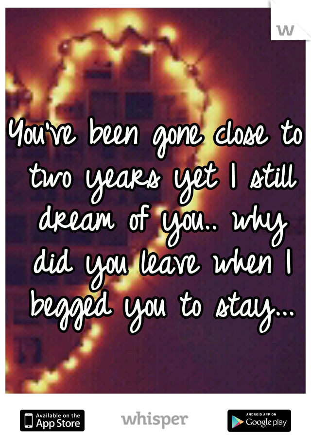You've been gone close to two years yet I still dream of you.. why did you leave when I begged you to stay...