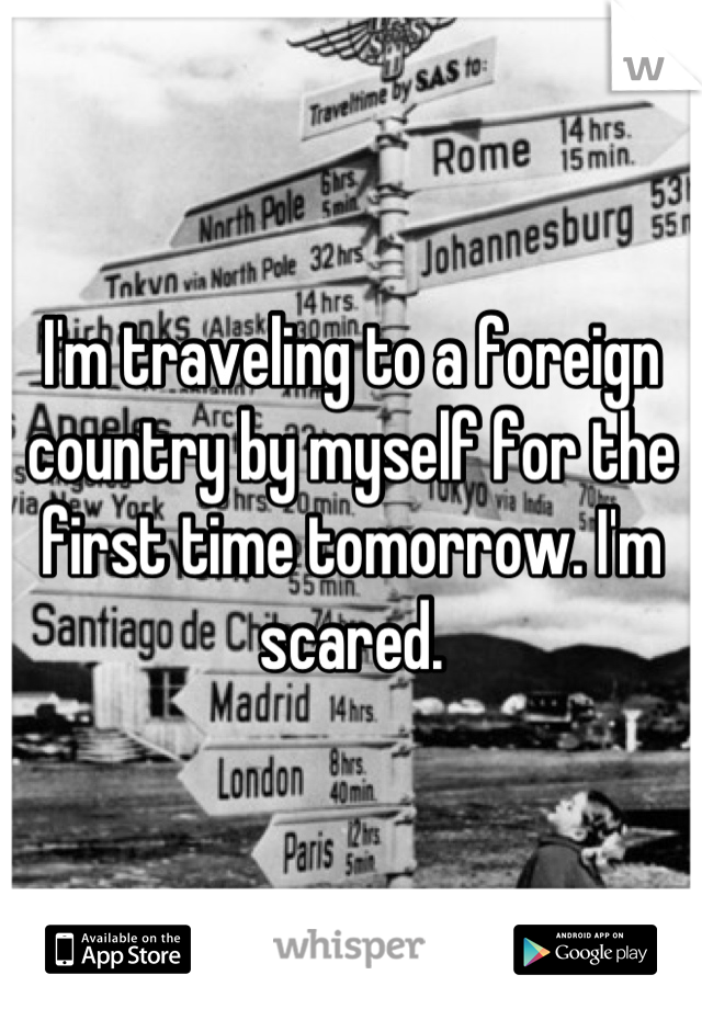 I'm traveling to a foreign country by myself for the first time tomorrow. I'm scared.