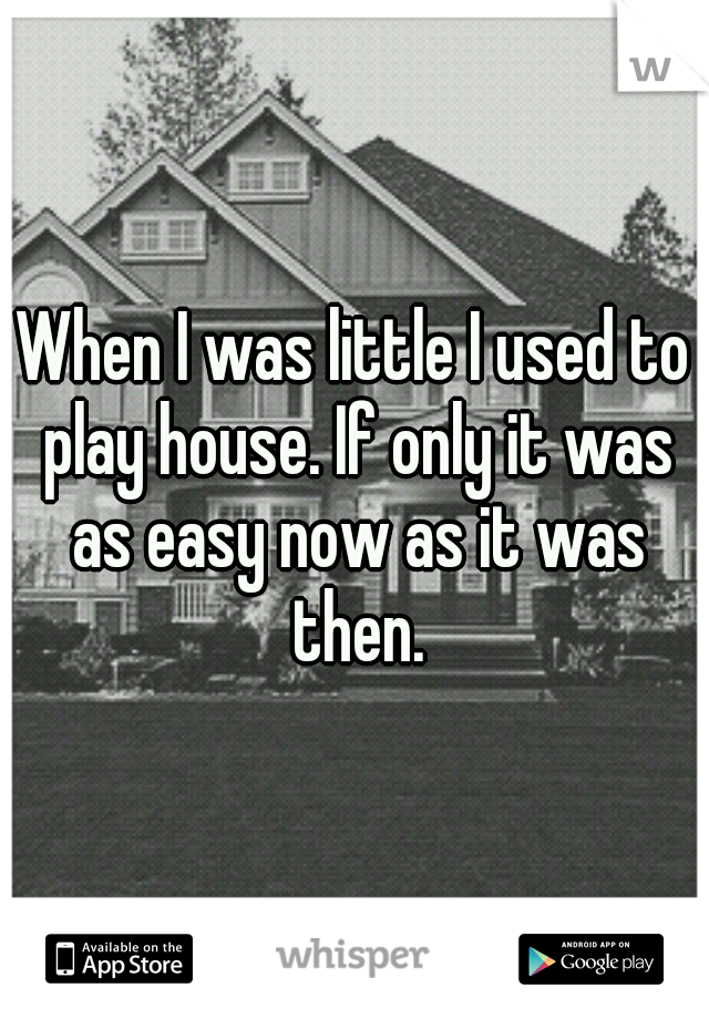 When I was little I used to play house. If only it was as easy now as it was then.