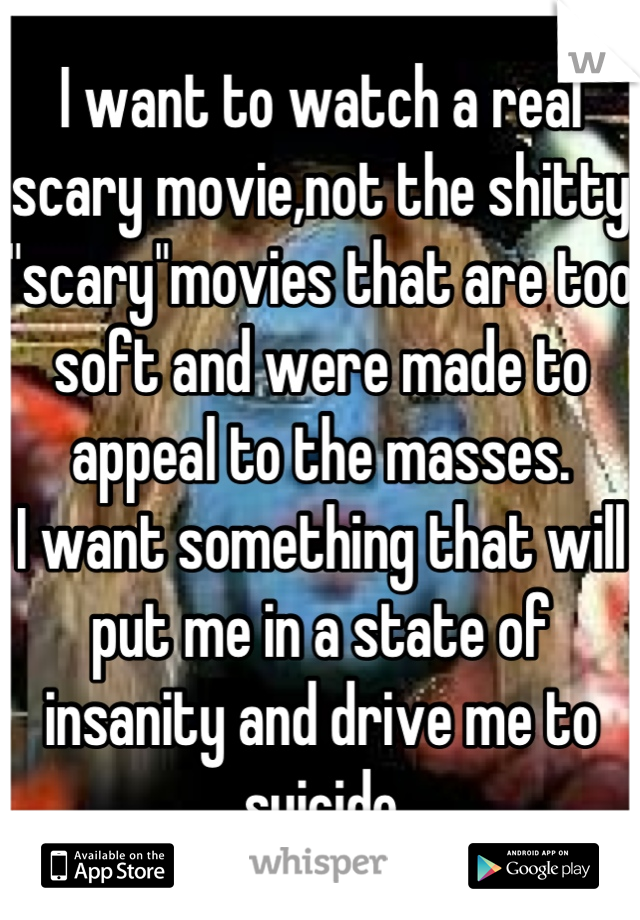 """I want to watch a real scary movie,not the shitty """"scary""""movies that are too soft and were made to appeal to the masses. I want something that will put me in a state of insanity and drive me to suicide"""