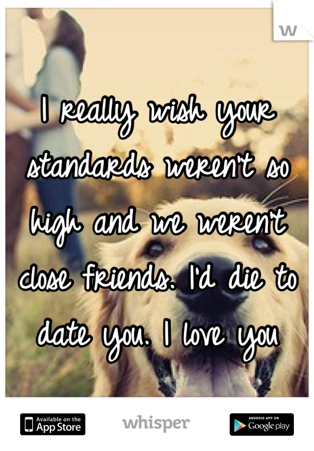I really wish your standards weren't so high and we weren't close friends. I'd die to date you. I love you