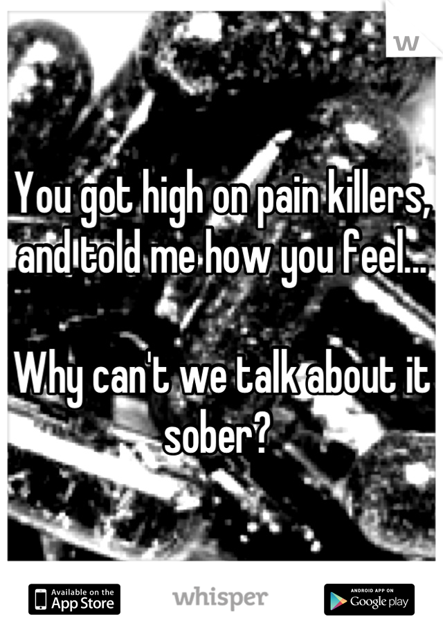 You got high on pain killers, and told me how you feel...  Why can't we talk about it sober?