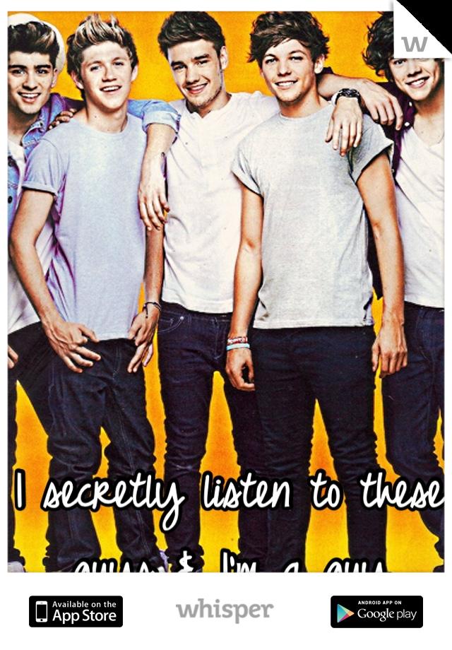 I secretly listen to these guys & I'm a guy