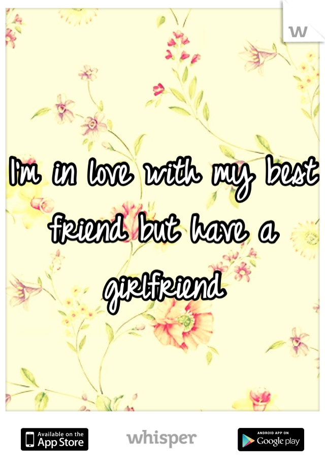 I'm in love with my best friend but have a girlfriend