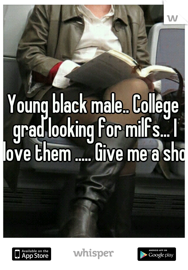 Young black male.. College grad looking for milfs... I love them ..... Give me a shot