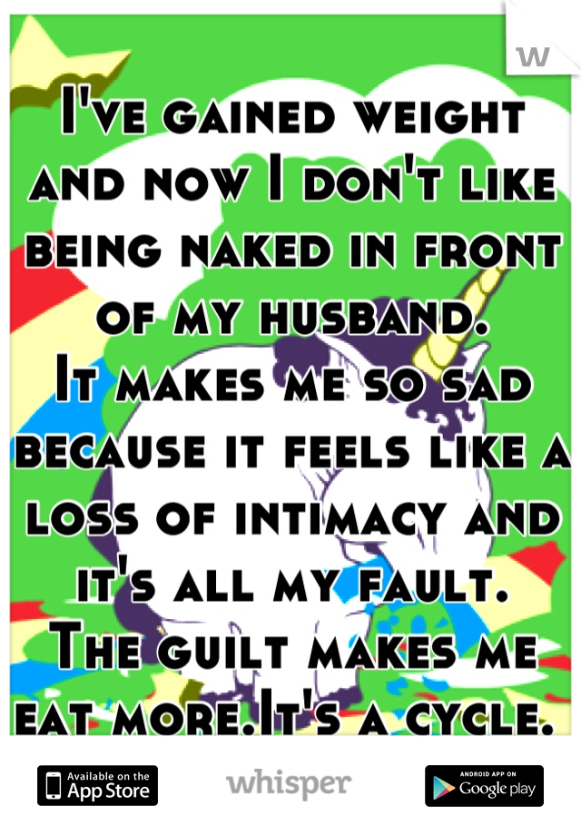 I've gained weight and now I don't like being naked in front of my husband. It makes me so sad because it feels like a loss of intimacy and it's all my fault. The guilt makes me eat more.It's a cycle.