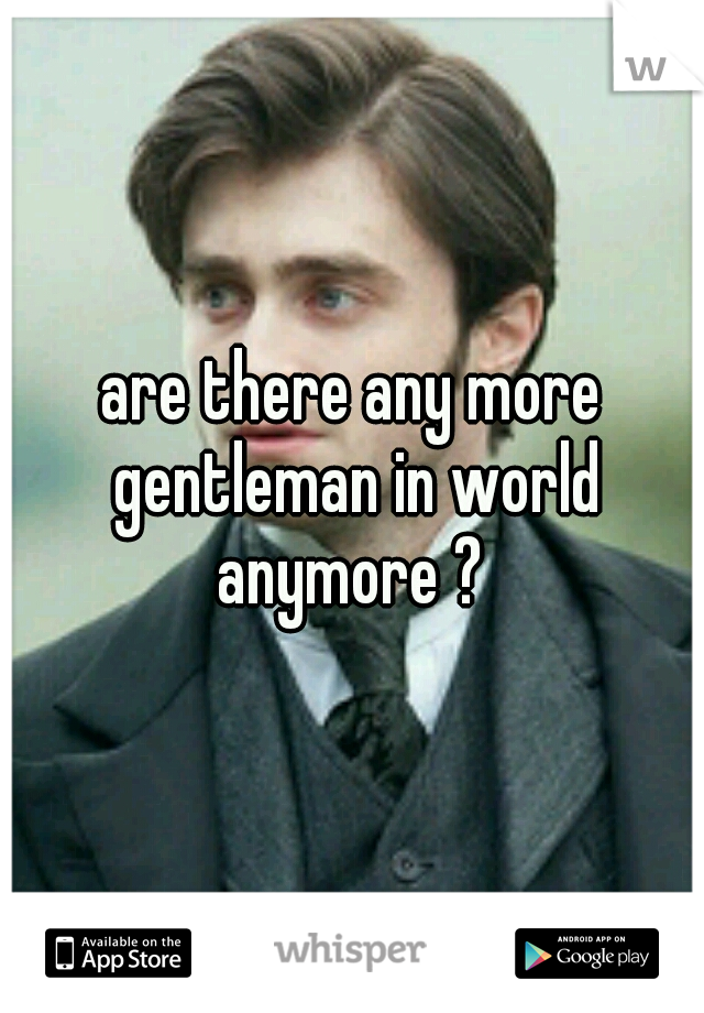 are there any more gentleman in world anymore ?