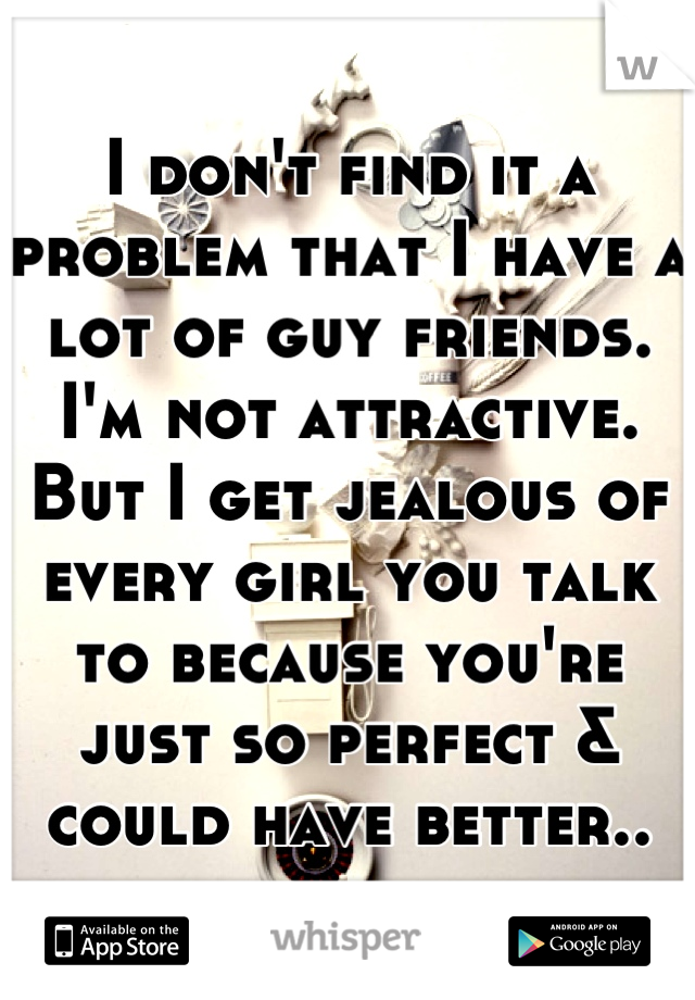 I don't find it a problem that I have a lot of guy friends. I'm not attractive. But I get jealous of every girl you talk to because you're just so perfect & could have better..