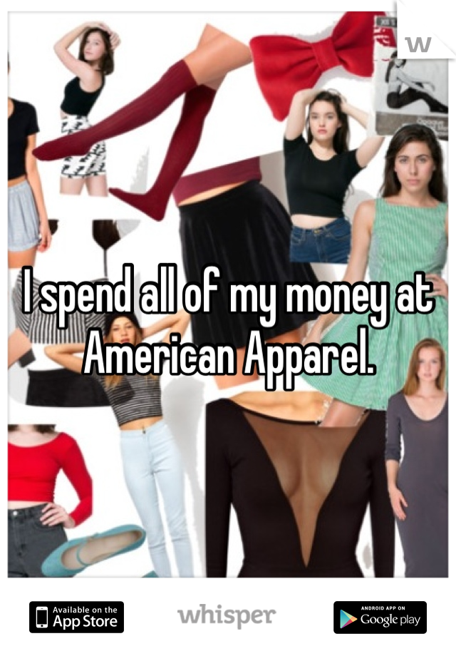 I spend all of my money at  American Apparel.