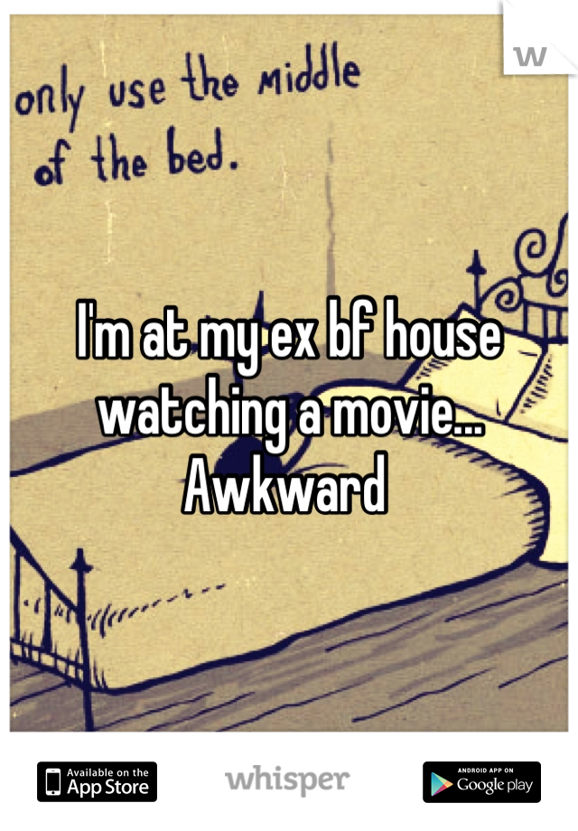 I'm at my ex bf house watching a movie... Awkward