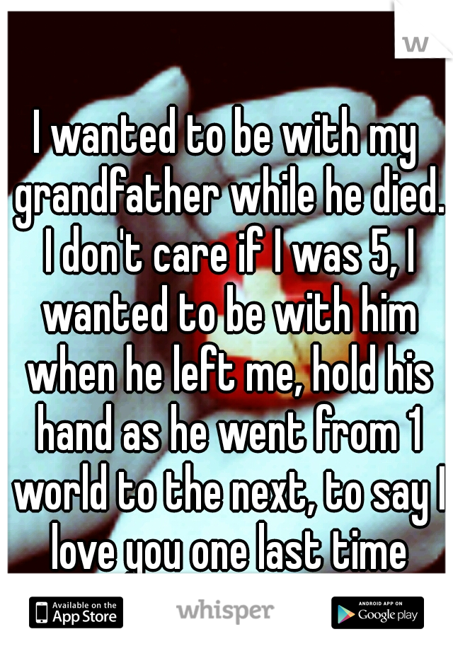 I wanted to be with my grandfather while he died. I don't care if I was 5, I wanted to be with him when he left me, hold his hand as he went from 1 world to the next, to say I love you one last time