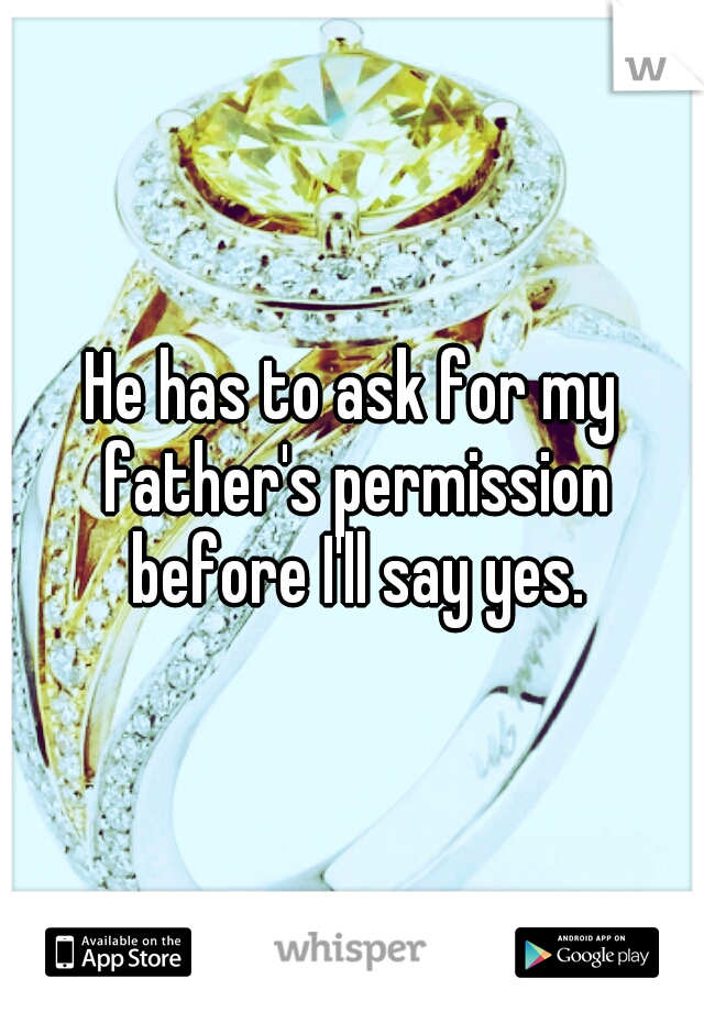 He has to ask for my father's permission before I'll say yes.