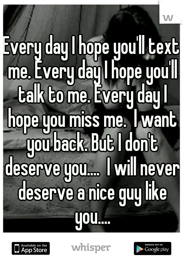 Every day I hope you'll text me. Every day I hope you'll talk to me. Every day I hope you miss me.  I want you back. But I don't deserve you....  I will never deserve a nice guy like you....