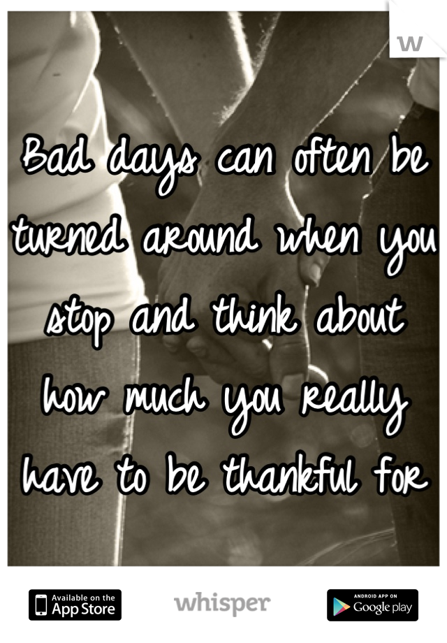 Bad days can often be turned around when you stop and think about how much you really have to be thankful for