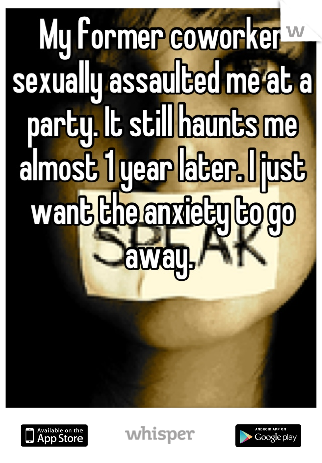 My former coworker sexually assaulted me at a party. It still haunts me almost 1 year later. I just want the anxiety to go away.