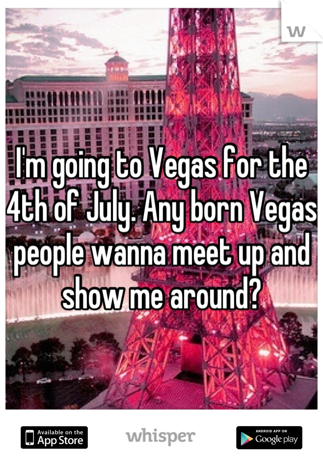 I'm going to Vegas for the 4th of July. Any born Vegas people wanna meet up and show me around?
