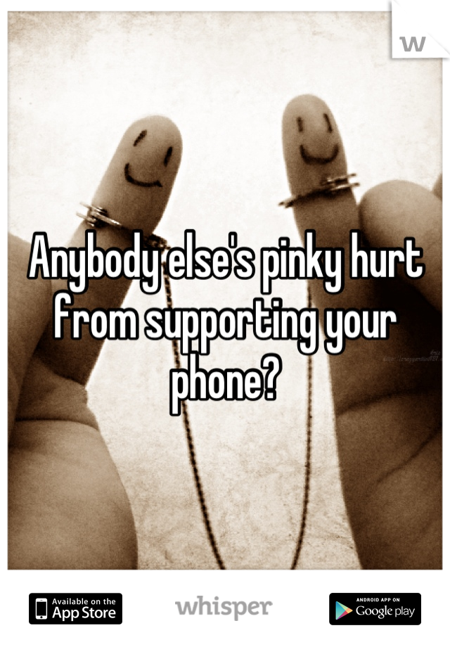 Anybody else's pinky hurt from supporting your phone?