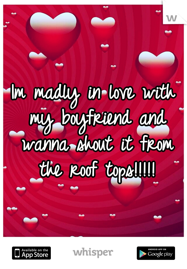 Im madly in love with my boyfriend and wanna shout it from the roof tops!!!!!