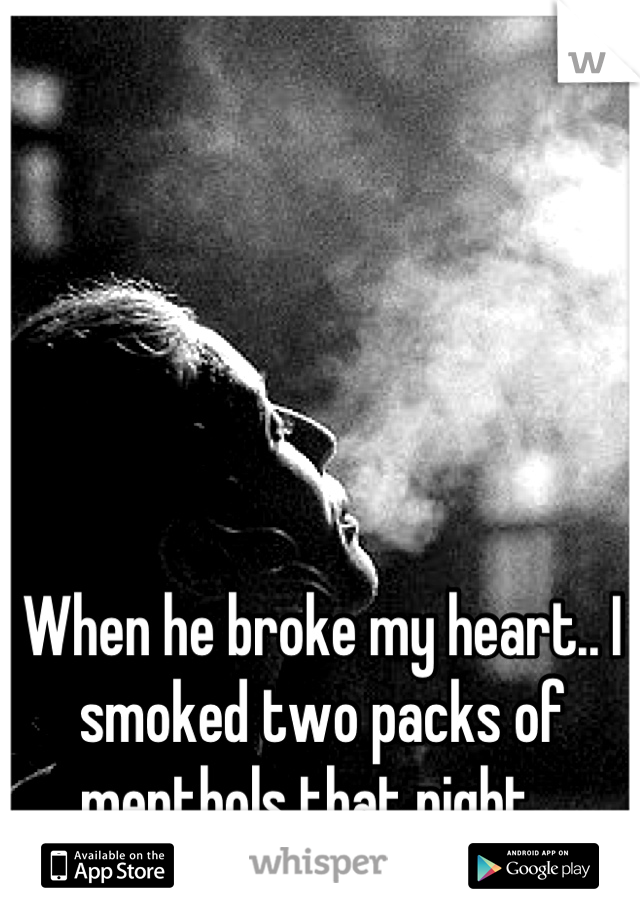 When he broke my heart.. I smoked two packs of menthols that night..