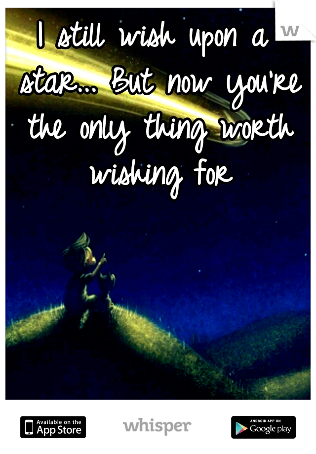 I still wish upon a star... But now you're the only thing worth wishing for
