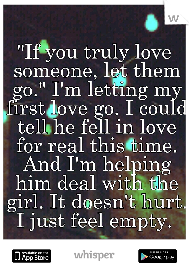"""""""If you truly love someone, let them go."""" I'm letting my first love go. I could tell he fell in love for real this time. And I'm helping him deal with the girl. It doesn't hurt. I just feel empty."""