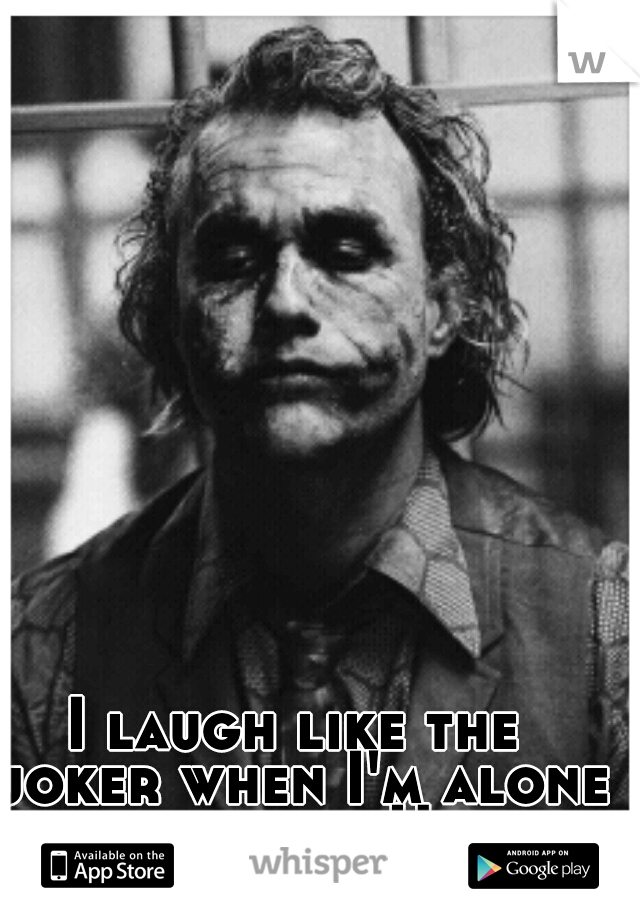 I laugh like the joker when I'm alone in the car. Haha