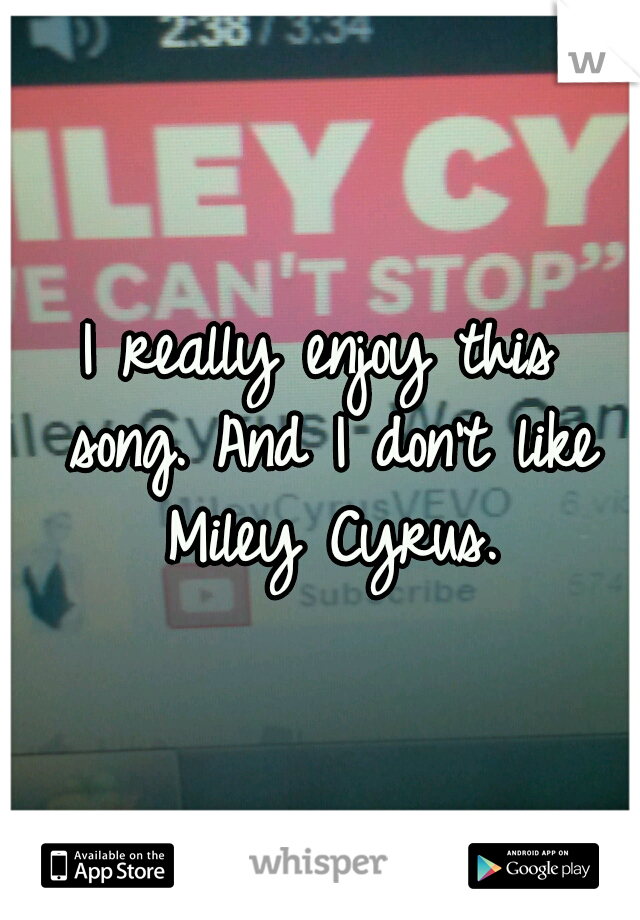 I really enjoy this song. And I don't like Miley Cyrus.