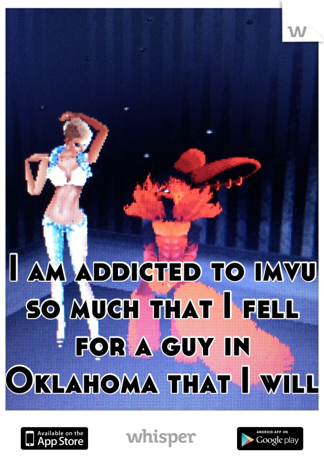 I am addicted to imvu so much that I fell for a guy in Oklahoma that I will never see.