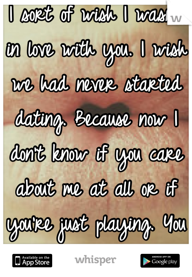 I sort of wish I wasn't in love with you. I wish we had never started dating. Because now I don't know if you care about me at all or if you're just playing. You don't fight for me at all... =(