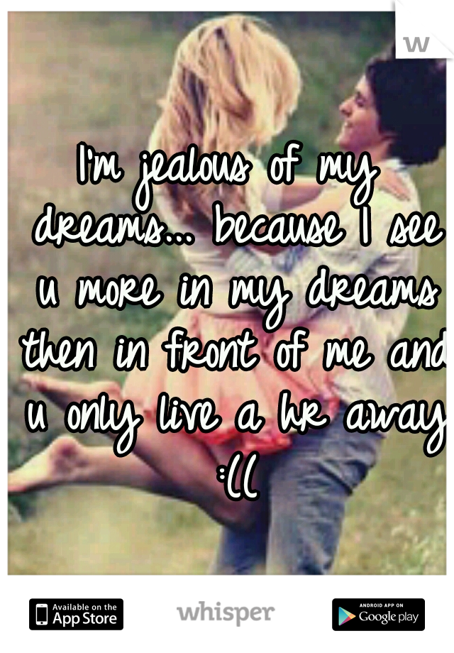 I'm jealous of my dreams... because I see u more in my dreams then in front of me and u only live a hr away :((