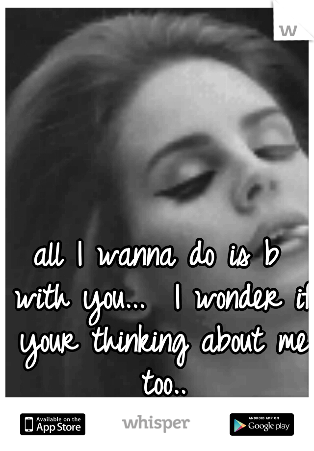 all I wanna do is b with you...  I wonder if your thinking about me too..
